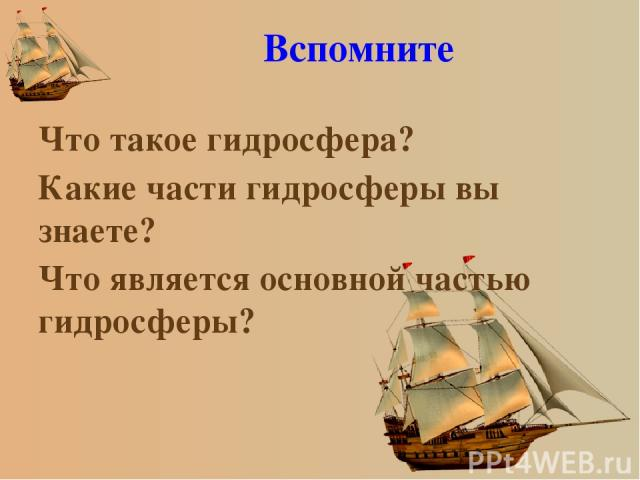 Вспомните Что такое гидросфера? Какие части гидросферы вы знаете? Что является основной частью гидросферы?