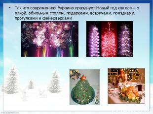 Так что современная Украина празднует Новый год как все – с елкой, обильным стол