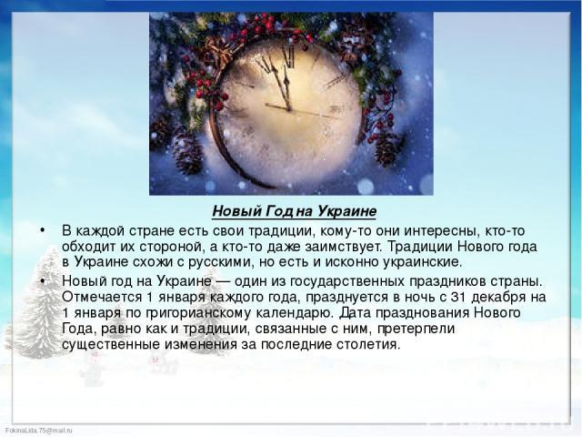 Новый Год на Украине Новый Год на Украине В каждой стране есть свои традиции, кому-то они интересны, кто-то обходит их стороной, а кто-то даже заимствует. Традиции Нового года в Украине схожи с русскими, но есть и исконно украинские. Новый год на Ук…