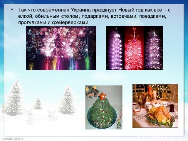Так что современная Украина празднует Новый год как все – с елкой, обильным столом, подарками, встречами, поездками, прогулками и фейерверками Так что современная Украина празднует Новый год как все – с елкой, обильным столом, подарками, встречами, …