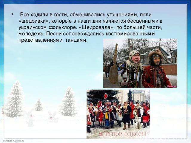 Все ходили в гости, обменивались угощениями, пели «щедривки», которые в наши дни являются бесценными в украинском фольклоре. «Щедровала», по большей части, молодежь. Песни сопровождались костюмированными представлениями, танцами. Все ходили в гости,…