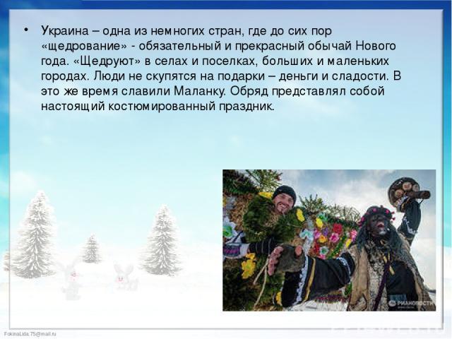 Украина – одна из немногих стран, где до сих пор «щедрование» - обязательный и прекрасный обычай Нового года. «Щедруют» в селах и поселках, больших и маленьких городах. Люди не скупятся на подарки – деньги и сладости. В это же время славили Маланку.…