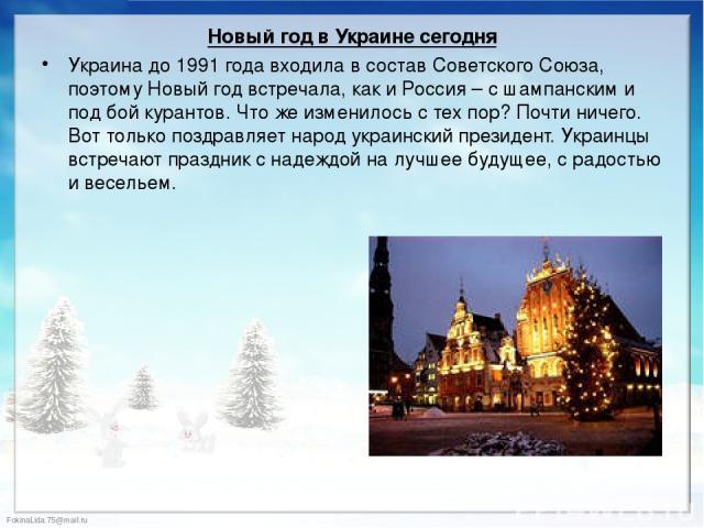 Новый год в Украине сегодня Новый год в Украине сегодня Украина до 1991 года входила в состав Советского Союза, поэтому Новый год встречала, как и Россия – с шампанским и под бой курантов. Что же изменилось с тех пор? Почти ничего. Вот только поздра…