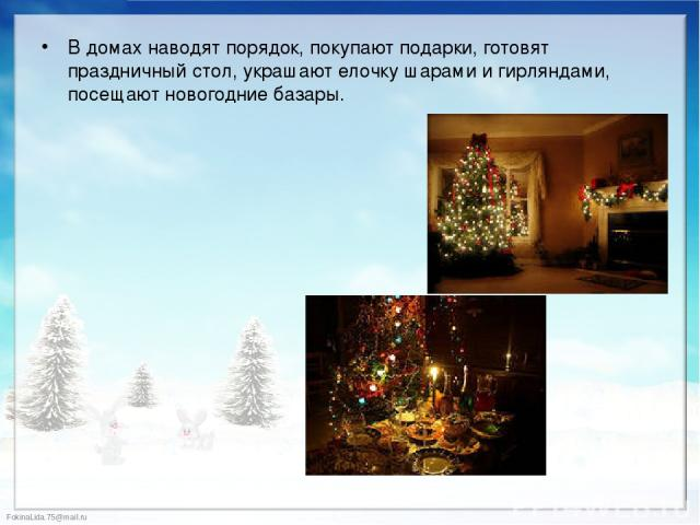 В домах наводят порядок, покупают подарки, готовят праздничный стол, украшают елочку шарами и гирляндами, посещают новогодние базары. В домах наводят порядок, покупают подарки, готовят праздничный стол, украшают елочку шарами и гирляндами, посещают …