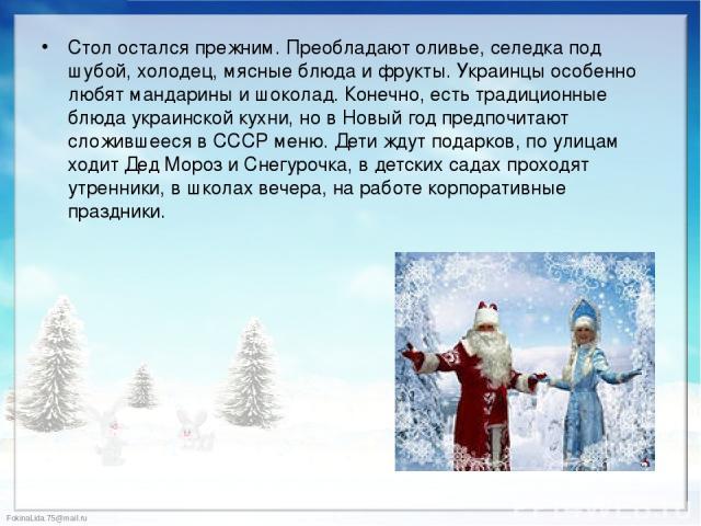 Стол остался прежним. Преобладают оливье, селедка под шубой, холодец, мясные блюда и фрукты. Украинцы особенно любят мандарины и шоколад. Конечно, есть традиционные блюда украинской кухни, но в Новый год предпочитают сложившееся в СССР меню. Дети жд…