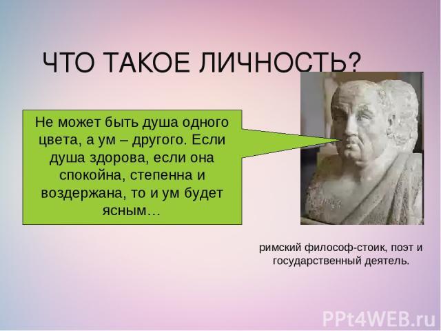ЧТО ТАКОЕ ЛИЧНОСТЬ? римский философ-стоик, поэт и государственный деятель. Не может быть душа одного цвета, а ум – другого. Если душа здорова, если она спокойна, степенна и воздержана, то и ум будет ясным…
