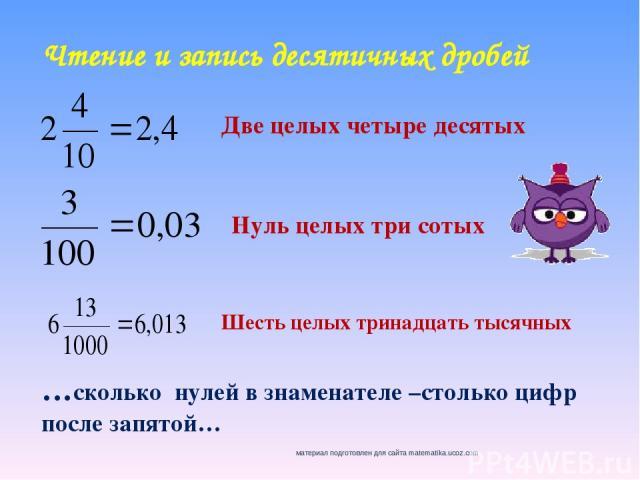Чтение и запись десятичных дробей Две целых четыре десятых Нуль целых три сотых Шесть целых тринадцать тысячных …сколько нулей в знаменателе –столько цифр после запятой…