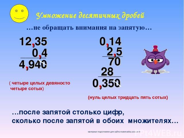 Умножение десятичных дробей …не обращать внимания на запятую… 12,35 …после запятой столько цифр, сколько после запятой в обоих множителях… 0,4 __________ 4,940 0,14 2,5 70 28 0,350 ________ _________ ( четыре целых девяносто четыре сотых) (нуль целы…