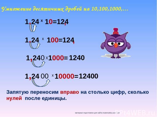 Умножение десятичных дробей на 10,100,1000,… 1,24 10=124 х 1,24 100=124 х 1,24 1000= х 1,24 10000= Х 0 00 Запятую переносим вправо на столько цифр, сколько нулей после единицы. , , 1240 12400 материал подготовлен для сайта matematika.ucoz.com