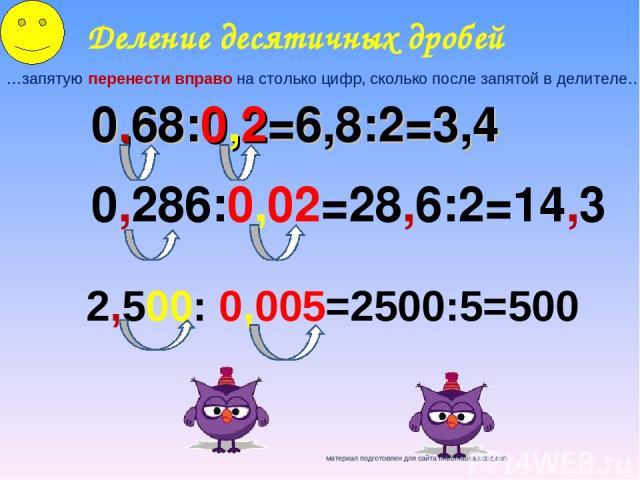 Деление десятичных дробей …запятую перенести вправо на столько цифр, сколько после запятой в делителе… 0,68:0,2=6,8:2=3,4 0,286:0,02=28,6:2=14,3 2,500: 0,005=2500:5=500