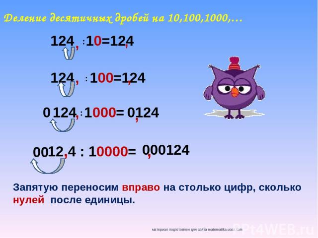Деление десятичных дробей на 10,100,1000,… 124 10=124 : 124 100=124 124 1000= : 12,4 : 10000= : Запятую переносим вправо на столько цифр, сколько нулей после единицы. , , , , , , 0 0124 00 000124