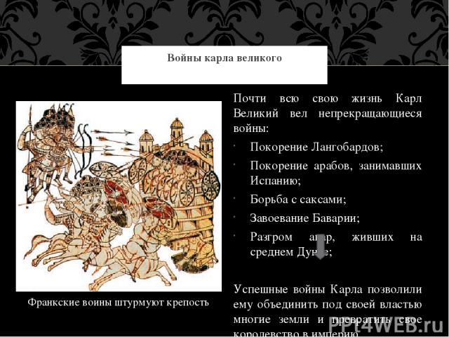 Войны карла великого Франкские воины штурмуют крепость Почти всю свою жизнь Карл Великий вел непрекращающиеся войны: Покорение Лангобардов; Покорение арабов, занимавших Испанию; Борьба с саксами; Завоевание Баварии; Разгром авар, живших на среднем Д…
