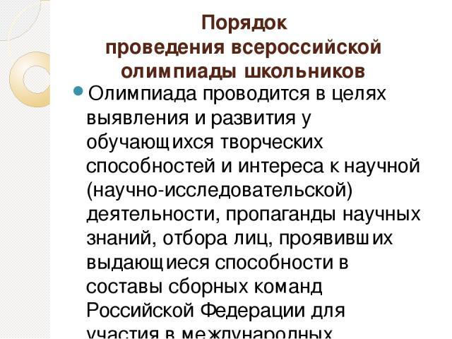 Порядок проведения всероссийской олимпиады школьников Олимпиада проводится в целях выявления и развития у обучающихся творческих способностей и интереса к научной (научно-исследовательской) деятельности, пропаганды научных знаний, отбора лиц, прояви…