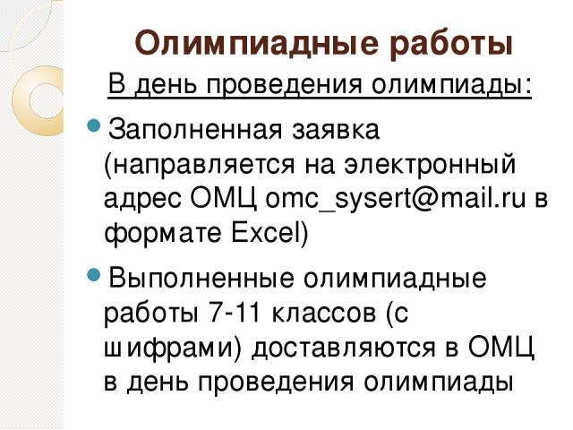 Олимпиадные работы В день проведения олимпиады: Заполненная заявка (направляется на электронный адрес ОМЦ omc_sysert@mail.ru в формате Excel) Выполненные олимпиадные работы 7-11 классов (с шифрами) доставляются в ОМЦ в день проведения олимпиады