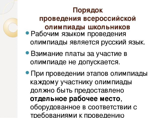 Порядок проведения всероссийской олимпиады школьников Рабочим языком проведения олимпиады является русский язык. Взимание платы за участие в олимпиаде не допускается. При проведении этапов олимпиады каждому участнику олимпиады должно быть предоставл…