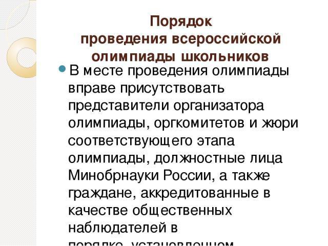 Порядок проведения всероссийской олимпиады школьников В месте проведения олимпиады вправе присутствовать представители организатора олимпиады, оргкомитетов и жюри соответствующего этапа олимпиады, должностные лица Минобрнауки России, а также граждан…