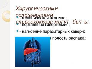 Хирургическими осложнениями альвеококкоза могут быть: - механическая желтуха; -