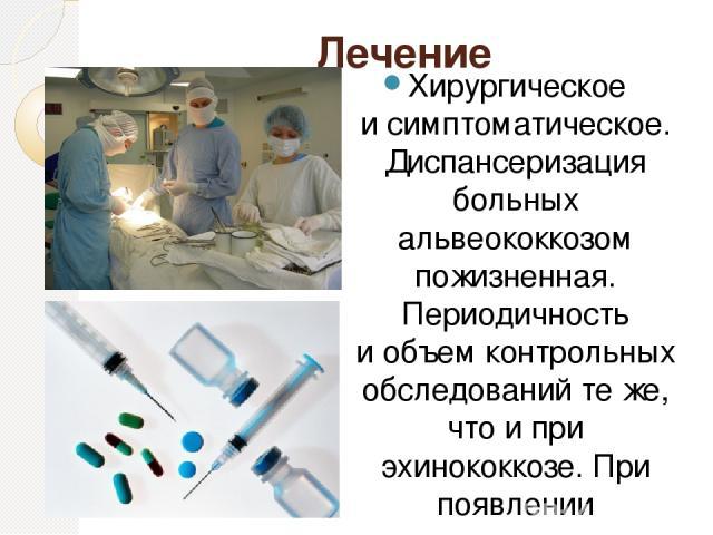 Лечение Хирургическое исимптоматическое. Диспансеризация больных альвеококкозом пожизненная. Периодичность иобъем контрольных обследований теже, что ипри эхинококкозе. При появлении клинических признаков рецидива или нарастании титров серологиче…