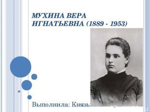 МУХИНА ВЕРА ИГНАТЬЕВНА (1889 - 1953) Выполнила: Князькова Кира