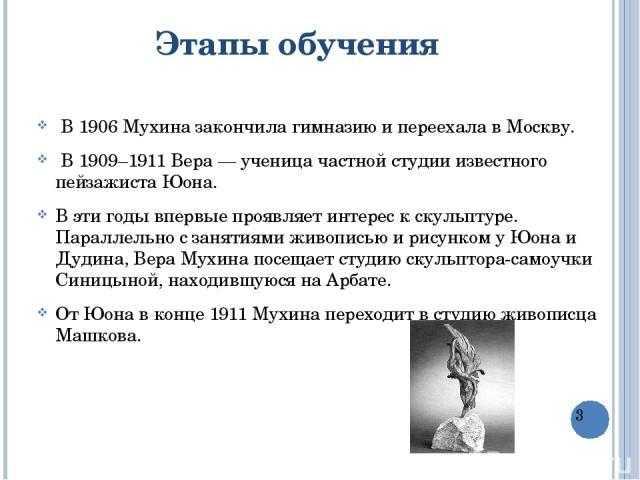 Этапы обучения В 1906 Мухиназакончила гимназиюи переехала в Москву. В 1909–1911 Вера — ученица частной студииизвестного пейзажистаЮона. В эти годы впервые проявляет интерес к скульптуре. Параллельно с занятиями живописью и рисунком у Юона и …