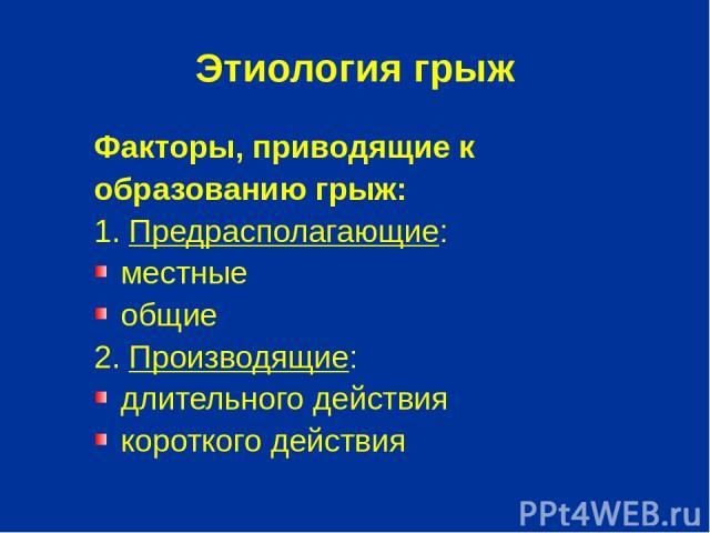 Этиология грыж Факторы, приводящие к образованию грыж: 1. Предрасполагающие: местные общие 2. Производящие: длительного действия короткого действия
