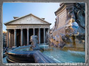 Пантеон — памятник центрическо-купольной архитектуры периода расцвета архитектур