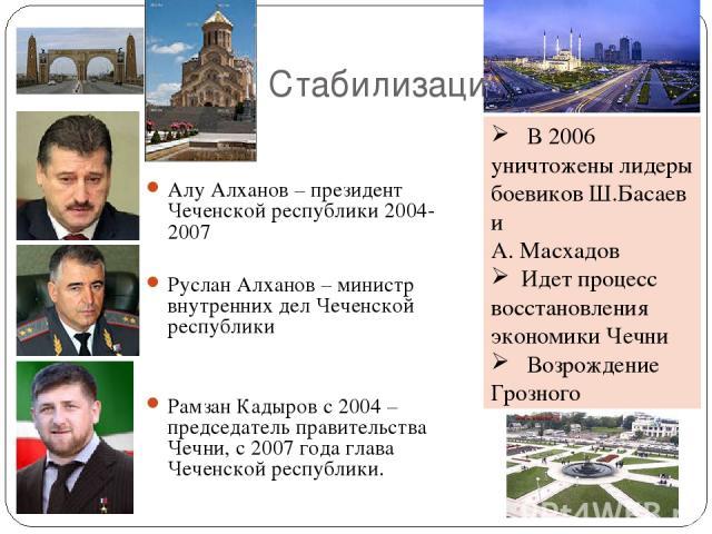 Стабилизация Алу Алханов – президент Чеченской республики 2004-2007 Руслан Алханов – министр внутренних дел Чеченской республики Рамзан Кадыров с 2004 – председатель правительства Чечни, с 2007 года глава Чеченской республики. В 2006 уничтожены лиде…