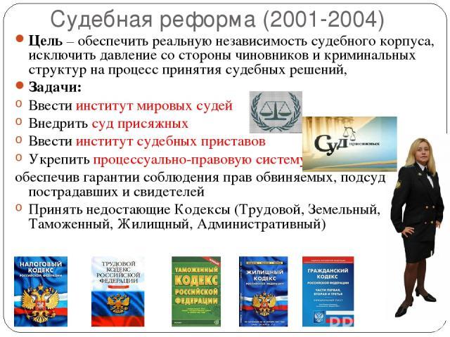 Судебная реформа (2001-2004) Цель – обеспечить реальную независимость судебного корпуса, исключить давление со стороны чиновников и криминальных структур на процесс принятия судебных решений, Задачи: Ввести институт мировых судей Внедрить суд присяж…