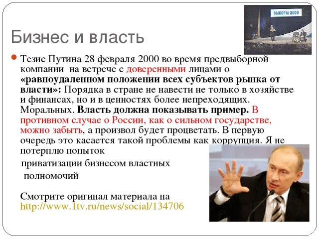 Бизнес и власть Тезис Путина 28 февраля 2000 во время предвыборной компании на встрече с доверенными лицами о «равноудаленном положении всех субъектов рынка от власти»: Порядка в стране не навести не только в хозяйстве и финансах, но и в ценностях б…