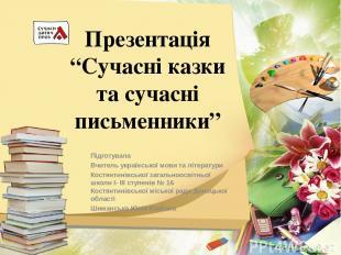 """Презентація """"Сучасні казки та сучасні письменники"""" Підготувала Вчитель українськ"""
