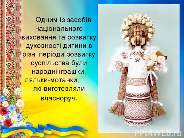 Одним із засобів національного виховання та розвитку духовності дитини в різні періоди розвитку суспільства були народні іграшки, ляльки-мотанки, які виготовляли власноруч.