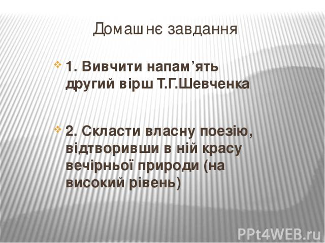 Домашнє завдання 1. Вивчити напам'ять другий вірш Т.Г.Шевченка 2. Скласти власну поезію, відтворивши в ній красу вечірньої природи (на високий рівень)