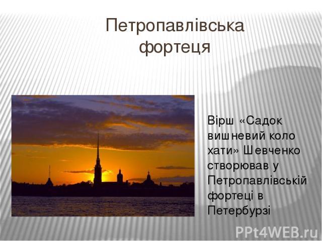 Петропавлівська фортеця Вірш «Садок вишневий коло хати» Шевченко створював у Петропавлівській фортеці в Петербурзі