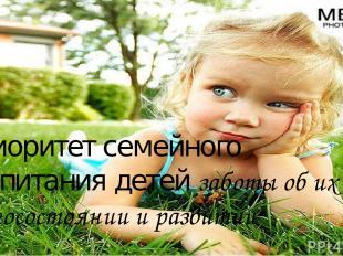 Приоритет семейного воспитания детей заботы об их благосостоянии и развитии