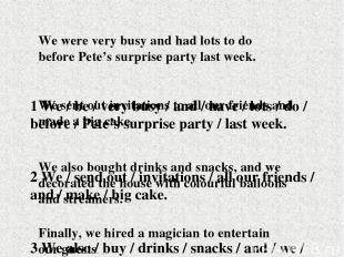 1 We / be / very busy / and / have / lots / do / before / Pete's surprise party