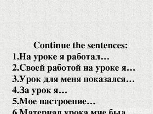 Continue the sentences: 1.На уроке я работал… 2.Своей работой на уроке я… 3.Урок