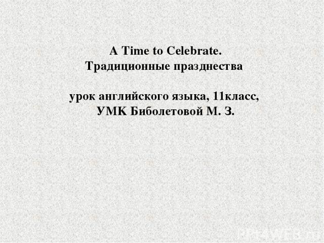 A Time to Celebrate. Традиционные празднества урок английского языка, 11класс, УMK Биболетовой М. З.