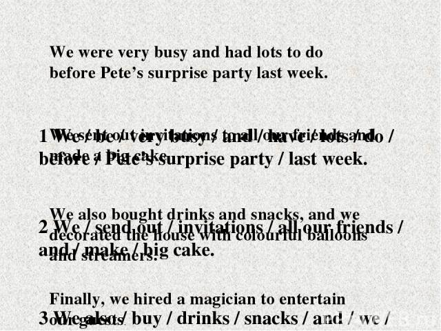 1 We / be / very busy / and / have / lots / do / before / Pete's surprise party / last week. 2 We / send out / invitations / all our friends / and / make / big cake. 3 We also / buy / drinks / snacks / and / we / decorate / house / colourful balloon…