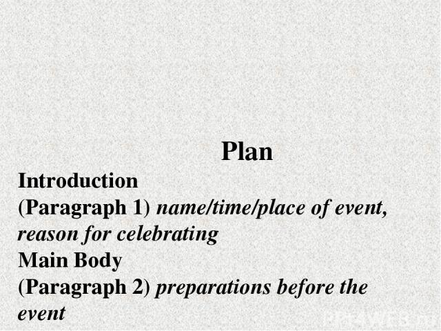 Plan Introduction (Paragraph 1) пате/time/place of event, reason for celebrating Main Body (Paragraph 2) preparations before the event (Paragraph 3) the event itself Conclusion (Paragraph 4) feelings/general remarks