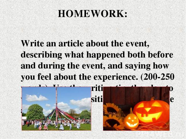 Write an article about the event, describing what happened both before and during the event, and saying how you feel about the experience. (200-250 words). Use the writing tip, the plan to write your composition. Use the article as a model. HOMEWORK: