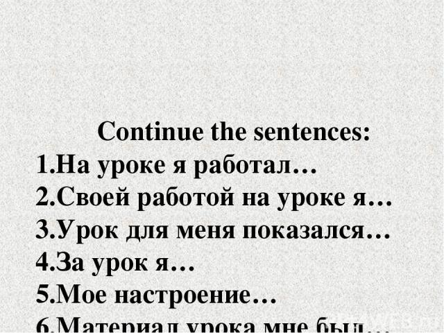 Continue the sentences: 1.На уроке я работал… 2.Своей работой на уроке я… 3.Урок для меня показался… 4.За урок я… 5.Мое настроение… 6.Материал урока мне был…