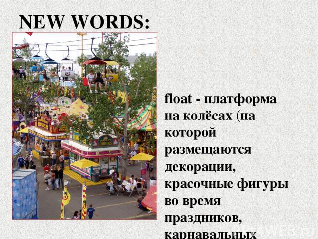 float - платформа на колёсах (на которой размещаются декорации, красочные фигуры во время праздников, карнавальных шествий) fearless - бесстрашный, смелый, храбрый NEW WORDS: