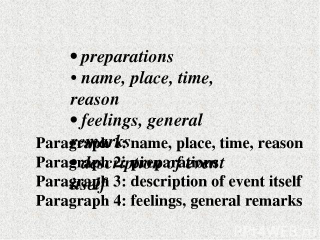 • preparations • name, place, time, reason • feelings, general remarks • description of event itself Paragraph 1: name, place, time, reason Paragraph 2: preparations Paragraph 3: description of event itself Paragraph 4: feelings, general remarks