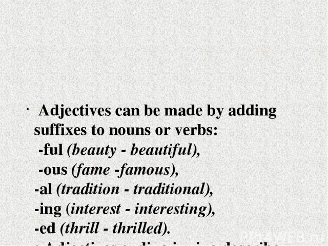 Adjectives can be made by adding suffixes to nouns or verbs: -ful (beauty - beautiful), -ous (fame -famous), -al (tradition - traditional), -ing (interest - interesting), -ed (thrill - thrilled). • Adjectives ending in -ing describe what somebody or…