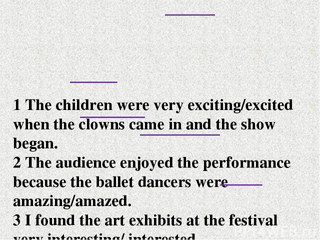 1 The children were very exciting/excited when the clowns came in and the show began. 2 The audience enjoyed the performance because the ballet dancers were amazing/amazed. 3 I found the art exhibits at the festival very interesting/ interested. 4 M…