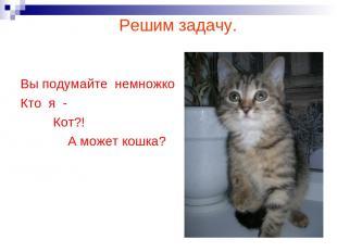 ВВы подумайте немножко Кто я- Кот?! А может кошка? Решим задачу. Вы подумайте не