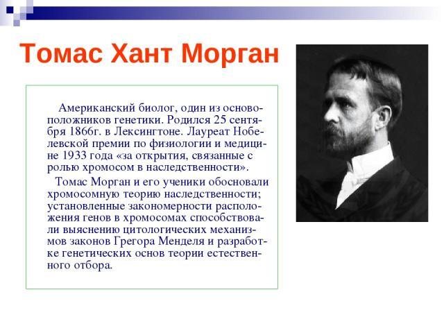 Томас Хант Морган Американский биолог, один из осново-положников генетики. Родился 25 сентя-бря 1866г. в Лексингтоне. Лауреат Нобе-левской премии по физиологии и медици-не 1933 года «за открытия, связанные с ролью хромосом в наследственности». Томас…