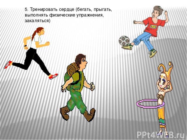 5. Тренировать сердце (бегать, прыгать, выполнять физические упражнения, закаляться)