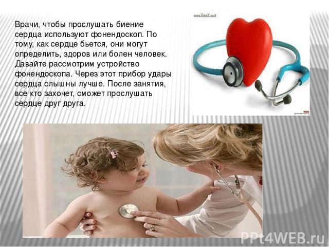 Врачи, чтобы прослушать биение сердца используют фонендоскоп. По тому, как сердце бьется, они могут определить, здоров или болен человек. Давайте рассмотрим устройство фонендоскопа. Через этот прибор удары сердца слышны лучше. После занятия, все кто…