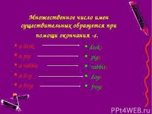 Множественное число имен существительных образуется при помощи окончания -s. a d